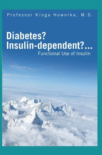 Diabetes? Insulin-Dependent?... - Functional Use of Insulin ebook by Professor Kinga Howorka M.D.