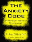 The Anxiety Code: Deciphering the Purposes of Neurotic Anxiety ebook by Roger Di Pietro