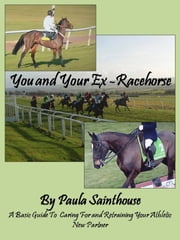 You and Your Ex-Racehorse: A Basic Guide to Caring for and Retraining Your Athletic New Partner ebook by Paula Sainthouse