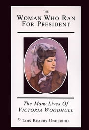 The Woman Who Ran For President - The Many Lives of Victoria Woodhull ebook by Lois Beachy Underhill