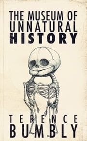 The Museum of Unnatural History ebook by Terence Bumbly