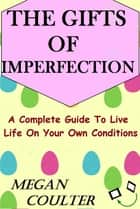 The Gifts Of Imperfection: A Complete Guide to Live Life on Your Own Conditions ebook by Megan Coulter