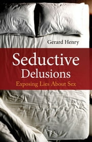Seductive Delusions - Exposing Lies About Sex ebook by Gerard Henry