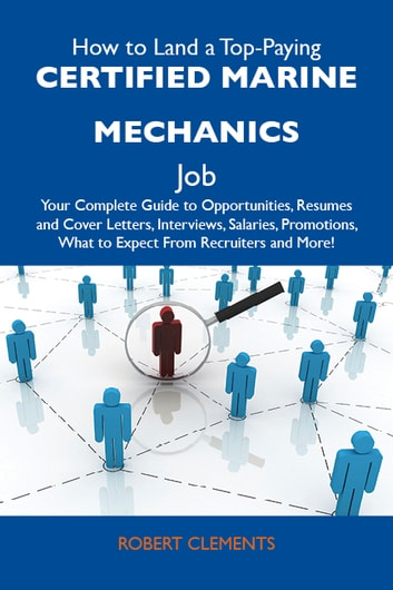 How to Land a Top-Paying Certified marine mechanics Job: Your Complete Guide to Opportunities, Resumes and Cover Letters, Interviews, Salaries, Promotions, What to Expect From Recruiters and More ebook by Clements Robert