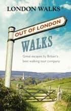 Out of London Walks - Great escapes by Britain's best walking tour company ebook by Stephen Barnett, David Tucker