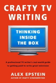Crafty TV Writing - Thinking Inside the Box ebook by Alex Epstein