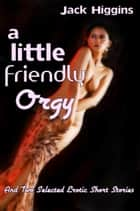 A Little Friendly Orgy, And Two Selected Erotic Short Stories ebook by Jack Higgins