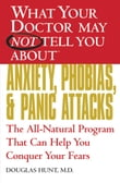What Your Doctor May Not Tell You About(TM) Anxiety, Phobias, and Panic Attacks