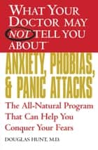 What Your Doctor May Not Tell You About(TM) Anxiety, Phobias, and Panic Attacks - The All-Natural Program That Can Help You Conquer Your Fears ebook by Douglas Hunt, MD