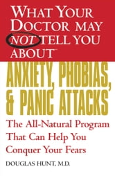 What Your Doctor May Not Tell You About(TM) Anxiety, Phobias, and Panic Attacks - The All-Natural Program That Can Help You Conquer Your Fears ebook by Douglas Hunt