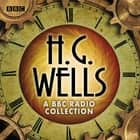 The H G Wells BBC Radio Collection - Dramatisations and readings including The Time Machine, The War of the Worlds & other science fiction classics audiobook by H.G. Wells