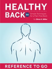 Healthy Back: Reference to Go - 50 Simple Techniques for a Pain-Free Back ebook by Olivia H. Miller,Beverly Biondi,Nicole Kaufman