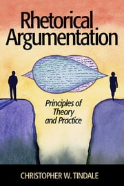 Rhetorical Argumentation - Principles of Theory and Practice ebook by Christopher W. Tindale
