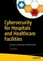Cybersecurity for Hospitals and Healthcare Facilities - A Guide to Detection and Prevention ebook by Luis Ayala