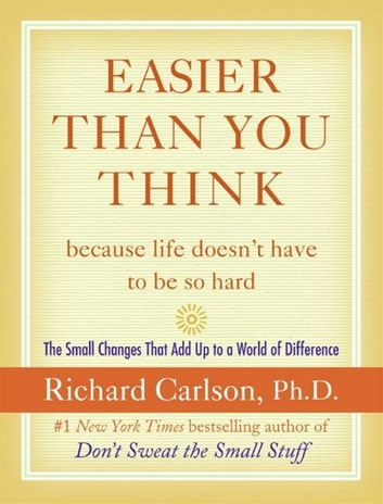 Easier Than You Think ...because life doesn't have to be so hard - The Small Changes That Add Up to a World of Difference ebook by Richard Carlson
