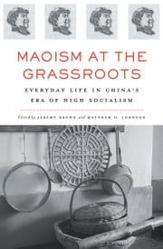 Maoism at the Grassroots - Everyday Life in China's Era of High Socialism ebook by Jeremy Brown