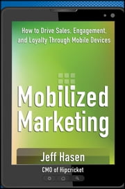 Mobilized Marketing - How to Drive Sales, Engagement, and Loyalty Through Mobile Devices ebook by Jeff Hasen