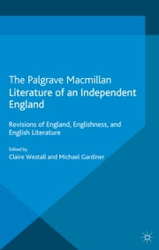 Literature of an Independent England - Revisions of England, Englishness and English Literature ebook by C. Westall,M. Gardiner