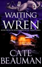Waiting For Wren (Book Five In The Bodyguards Of L.A. County Series) ebook by Cate Beauman