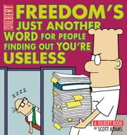 Freedom's Just Another Word for People Finding Out You're Useless: A Dilbert Book - A Dilbert Book ebook by Scott Adams