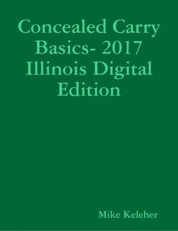 Concealed Carry Basics- 2017 Illinois Digital Edition ebook by Mike Keleher
