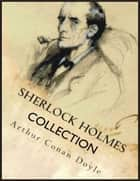 Sherlock Holmes Collection: A Study in Scarlet, The Sign of the Four, The Hound of the Baskervilles, The Valley of Fear, The Adventures of Sherlock Holmes, The Memoirs of Sherlock Holmes, The Return of Sherlock Holmes, His Last Bow ebook by Arthur Conan Doyle
