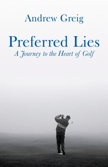 Preferred Lies - A Journey to the Heart of Scottish Golf ebook by Andrew Greig