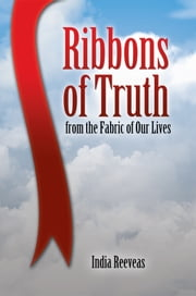Ribbons of Truth from the Fabric of Our Lives ebook by India Reeveas