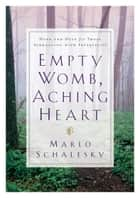 Empty Womb, Aching Heart - Hope and Help for Those Struggling With Infertility ebook by Marlo Schalesky