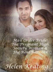 Mail Order Bride: The Pregnant High Society Woman & The Real Rancher ebook by Helen Keating
