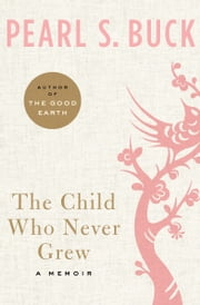 The Child Who Never Grew - A Memoir ebook by Pearl S. Buck