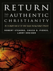 Return to Authentic Christianity: An In-depth look at 12 Vital Issues Facing Today's Church ebook by Robert Stearns,Chuck Pierce,Larry Kreider