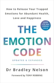 The Emotion Code - How to Release Your Trapped Emotions for Abundant Health, Love and Happiness ebook by Bradley Nelson
