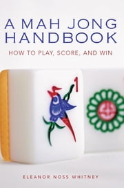 A Mah Jong Handbook - How to Play, Score, and Win ebook by Eleanor Noss Whitney