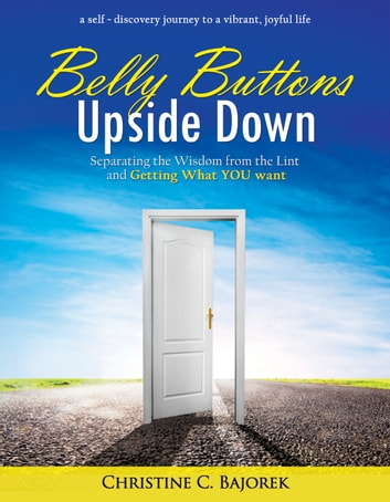Belly Buttons Upside Down: Separating the Wisdom from the Lint and Getting What YOU Want ebook by Christine Bajorek