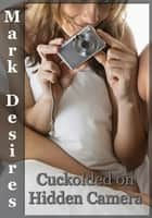 Cuckolded on Hidden Camera - A Cuckold/Hotwife story ebook by Mark Desires