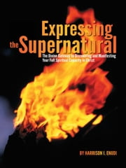 Expressing the Supernatural - The Divine Gateway to Discovering and Manifesting Your Full Spiritual Capacity in Christ ebook by Harrison I. Enudi