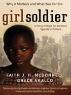 Girl Soldier - A Story of Hope for Northern Uganda's Children ebook by Faith J. H. McDonnell, Grace Akallo, Dan Haseltine