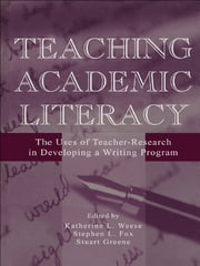 Teaching Academic Literacy - The Uses of Teacher-research in Developing A Writing Program ebook by Katherine L. Weese,Stephen L. Fox,Stuart Greene