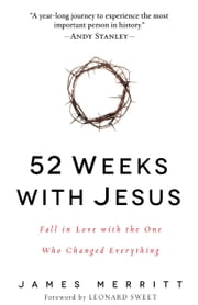 52 Weeks with Jesus - Fall in Love with the One Who Changed Everything ebook by James Merritt