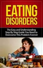 Eating Disorders: The Easy and Understanding Step By Step Guide You Need To Overcome This Problem Forever ebook by Jenny Davis