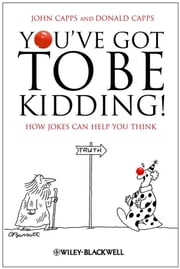 You've Got To Be Kidding! - How Jokes Can Help You Think ebook by John Capps,Donald Capps