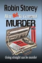 How Not To Commit Murder ebook by Robin Storey