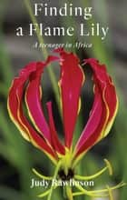 Finding A Flame Lily - A Teenager In Africa ebook by
