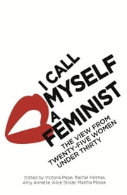 I Call Myself A Feminist - The View from Twenty-Five Women Under Thirty ebook by Victoria Pepe