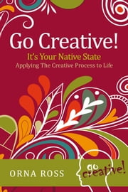 Go Creative! It's Your Native State - Applying The Creative Process to Life ebook by Orna Ross