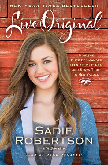 Live Original - How the Duck Commander Teen Keeps It Real and Stays True to Her Values ebook by Sadie Robertson,Beth Clark
