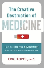 The Creative Destruction of Medicine - How the Digital Revolution Will Create Better Health Care ebook by Kobo.Web.Store.Products.Fields.ContributorFieldViewModel