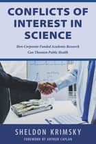 Conflicts of Interest In Science - How Corporate-Funded Academic Research Can Threaten Public Health ebook by Sheldon Krimsky