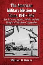 The American Military Mission to China, 1941-1942 ebook by William G. Grieve